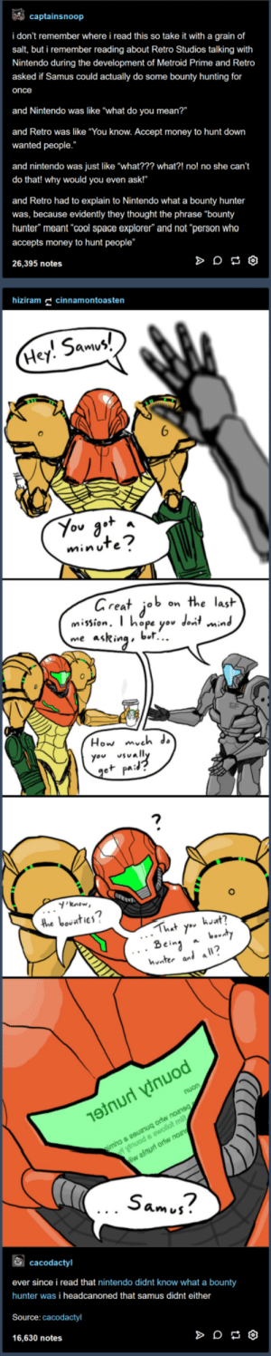 "Best Metroid Canon: captainsnoop  i don't remember where i read this so take it with a grain of  salt, but i remember reading about Retro Studios talking with  Nintendo during the development of Metroid Prime and Retro  asked if Samus could actually do some bounty hunting for  once  and Nintendo was like ""what do you mean?""  and Retro was like ""You know. Accept money to hunt down  wanted people.  and nintendo was just like ""what??? what?! no! no she can't  do that! why would you even ask!""  and Retro had to explain to Nintendo what a bounty hunter  was, because evidently they thought the phrase ""bounty  hunter"" meant cool space explorer"" and not ""person who  accepts money to hunt people""  26,395 notes  hizm cinnamontoasten  5am  Hey. Smv  minuTe  areat job on the lasit  mission. T hope yov dont min  me asRinabl..  0  How mveh ds  you vally  e+ pa:  'know  2  hnter al a?  Sam j?  cacodactyl  ever since i read that nintendo didnt know what a bounty  hunter was i headcanoned that samus didnt either  Source: cacodactyl  16,630 notes Best Metroid Canon"