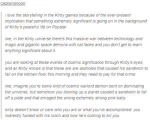 Crime, Fall, and Life: captainsnoop  i love the storytelling in the Kirby games because of the ever-present  implication that something extremely significant is going on in the background  of Kirby's peaceful life on Popstar  like, in the Kirby universe there's this massive war between technology and  magic and gigantic space demons with cat faces and you don't get to learn  anything significant about it.  you are looking at these events of cosmic significance through Kirby's eyes  and all Kirby knows is that these are are assholes that caused his sandwich to  fall on the kitchen floor this morning and they need to pay for that crime  like, imagine you're some kind of cosmic warlord demon bent on dominating  the universe, but somehow you blowing up a planet caused a sandwich to fall  off a plate and that enraged the wrong extremely strong pink baby  kirby doesn't know or care who you are or what you've accomplished. you  ndirectly fucked with his lunch and now he's coming to kill you The deep and intricate lore of Kirby