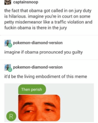 😂Damn: captainsnoop  the fact that obama got called in on jury duty  is hilarious. imagine you're in court on some  petty misdemeanor like a traffic violation and  fuckin obama is there in the jury  pokemon-diamond-version  imagine if obama pronounced you guilty  pokemon-diamond-version  it'd be the living embodiment of this meme  Then perish 😂Damn