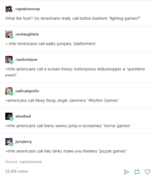 """US vs UK: Video Game Editionomg-humor.tumblr.com: captainsnoop  What the fuck? Do Americans really call button bashers """"fighting games?""""  > mfw Americans call walky-jumpies """"platformers""""  cautionlazer  >mfw americans call a screen-freezy buttonpress dollywhopper a """"quicktime  event""""  radicalapollo  >americans call Beep Boop Jingle Jammers """"Rhythm Games""""  >mfw americans call teeny weeny jump-n-screamies """"horror games""""  jerryterry  >mfw americans call inky dinky make-you-thinkies """"puzzle games""""  Source: captainsnoop  52,456 notes US vs UK: Video Game Editionomg-humor.tumblr.com"""