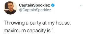 My House, Party, and House: CaptainSpooklez C  @CaptainSparklez  Throwing a party at my house,  maximum capacity is1 me irl