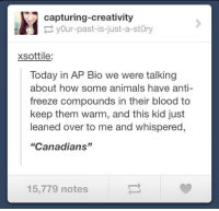 "Animals, Today, and Anti: capturing-creativity  yOur-past-is-just-a-stOry  xsottile:  Today in AP Bio we were talking  about how some animals have anti-  freeze compounds in their blood to  keep them warm, and this kid just  leaned over to me and whispered  ""Canadians""  15,779 notes"