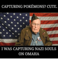 Hah.: CAPTURING POKEMONS? CUTE  @Zulu fucks  I WAS CAPTURING NAZI SOULS  ON OMAHA Hah.