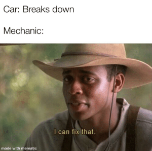 Mechanic, Car, and Can: Car: Breaks down  Mechanic:  I can fix that.  made with mematic I'm supposed to be studying