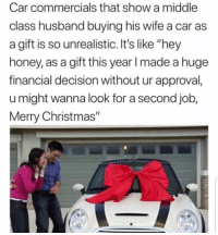 "Christmas, Funny, and How To: Car commercials that show a middle  class husband buying his wife a car as  a gift is so unrealistic. It's like ""hey  honey, as a gift this year l made a huge  financial decision without ur approval  u might wanna look for a second job,  Merry Christmas"" How to get a divorce"