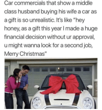 "Christmas, Merry Christmas, and Husband: Car commercials that show a middle  class husband buying his wife a car as  a gift is so unrealistic. It's like ""hey  honey, as a gift this year I made a huge  financial decision without ur approval,  u might wanna look for a second job,  Merry Christmas""  MesiP Me🚘irl"