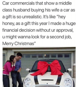 "Christmas, Memes, and Merry Christmas: Car commercials that show a middle  class husband buying his wife a car as  a gift is so unrealistic. It's like ""hey  honey, as a gift this year I made a huge  financial decision without ur approval,  u might wanna look for a second job,  Merry Christmas"" The truth via /r/memes https://ift.tt/2DZ4gvf"
