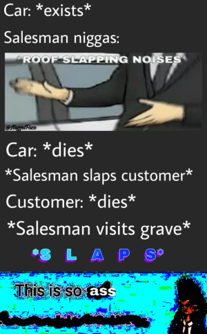 Car, Aps, and Comment: Car: *exists*  Salesman niggas:  ROOF SLAPPING NOISES  @Nuggetfare  Car: *dies*  *Salesman slaps customer*  Customer: *dies*  *Salesman visits grave*  S L APS *slaps comment section*