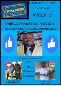 Blockbuster, Cars, and Chiefs: CAR PARK FIGHT  LEAGUE  BLOCKBUSTER  L WEEK 3  TRIPLE THREAT MAIN EVENT  WINNER TAKES THE BBUG CAR  BELT  HEAD MANAGER wENGU (C)  VS  No  WEAPONS  ALLOWED!  HEAD SECURITY  BLURAY THIEF  CHIEF MOMBATU  RAJI OITS Blockbuster CarPark Fights League prediction time!  A huge fight to take place between three competitors, due to Raji interfering in last weeks fight he is now inserted into the first ever CarPark triple threat! Who do you think is going to win customers? - Mr.Mufasi