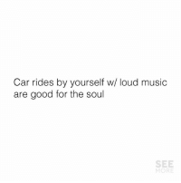 Music: Car rides by yourself w/ loud music  are good for the soul  SEE  MORE