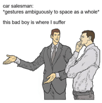 Bad, Instagram, and Space: car salesman:  gestures ambiguously to space as a whole  this bad boy is where I suffer www.instagram.com/calkearns