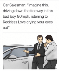 "Bad, Crying, and Driving: Car Salesman: ""imagine this,  driving down the freeway in this  bad boy, 80mph, listening to  Reckless Love crying your eyes  out""  EpicChristianMemes 13 Hilarious Feelings Christian Girls Experience That Are Too Relatable"