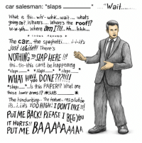 He seems upset... It's probably from the deconstruction sickness. https://t.co/CcfBWVVkcl: car salesman: *slaps  ai  What ig this... wh'- wha..wait what's  soing on? Where's.... Where's the roofl?  w-w-wh.. Where am I?l. hh... hhh.  LOOKS AROUND *  just white!!! There's  NOTHING TOSIAPHERE!  thi.. th-this Can't be happening  *slaps-. .s this PAPER!? What are  these lower arms!? SLAB  The handuriting... The texture.. resoluton  PUTME BACK! PIEASEI BEGyou  IT HURTS!!  PUT ME He seems upset... It's probably from the deconstruction sickness. https://t.co/CcfBWVVkcl