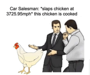 Sounds about right by dsepan MORE MEMES: Car Salesman: *slaps chicken at  3725.95mph* this chicken is cooked Sounds about right by dsepan MORE MEMES