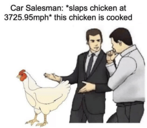 car salesman: Car Salesman: *slaps chicken at  3725.95mph* this chicken is cooked