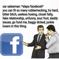 "Bitch, Dank, and Facebook: car salesman: *slaps facebook*  you can fit so many rubbernecking, try hard,  bitter bitch, useless hoeing, closet fatty,  fake relationship, unfunny, sour foot, daddy  issues, go fund me, baggy dicked, junkie  losers in this thing. <p>Let's try this? via /r/dank_meme <a href=""https://ift.tt/2KW4Ca1"">https://ift.tt/2KW4Ca1</a></p>"