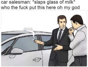 Not sure if was already posted but I was cracking up.: car salesman: *slaps glass of milk*  who the fuck put this here oh my god Not sure if was already posted but I was cracking up.