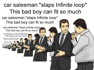 "This bad boy can fit so much recursion in it: car salesman:*slaps Infinite loop*  This bad boy can fit so much  car salesman:*slaps Infinite loop*  This bad boy can fit so muclh  car salesman: slaps Infinite loop*  This bad boy can fit so much  car salesman:""slaps Infinite loop*  This bad boy can fit so much  car salesman:slaps Infinite loop  This bad boy can fit so much This bad boy can fit so much recursion in it"