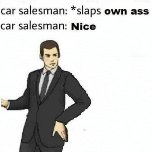 car salesman: car salesman: *slaps own ass  car salesman: Nice
