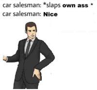 Ass, Nice, and Car: car salesman: *slaps own ass  car salesman: Nice No better feeling than being confident in your own skin!