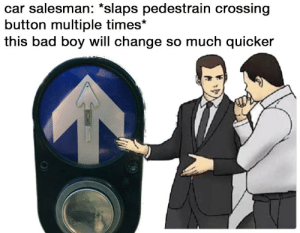 Bad, Change, and Irl: car salesman: *slaps pedestrain crossing  button multiple times*  this bad boy will change so much quicker me irl