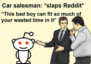 "Bad, Dank, and Memes: Car salesman: *slaps Reddit*  ""I  his bad boy can fit so much of  your wasted time in it"" How did your day go, Reddit? by ForSucksFake FOLLOW HERE 4 MORE MEMES."