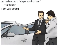 Strong, Car, and Car Salesman: car salesman: *slaps roof of car*  *car dents*  am very strong