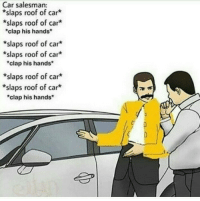 "Any Queen fans in the house?: Car salesman:  *slaps roof of car  *slaps roof of car*  clap his hands  *slaps roof of car*  *slaps roof of car*  ""clap his hands  *slaps roof of car*  *slaps roof of car*  ""clap his hands Any Queen fans in the house?"