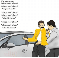 : Car salesman:  *slaps roof of car*  *slaps roof of car*  *clap his hands*  *slaps roof of car*  *slaps roof of car*  clap his hands*  slaps roof of car  *slaps roof of car*  *clap his hands*