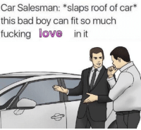 Bad, Fucking, and Love: Car Salesman: *slaps roof of car  this bad boy can fit so much  fucking love in it https://t.co/Ec3P4j9LaK