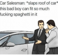 Bad, Fucking, and Funny: Car Salesman: *slaps roof of car*  this bad boy can fit so much  fucking spaghetti in it SOLD!!!! https://t.co/8cJYeaXUYY