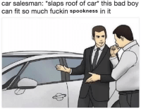 Bad, Boy, and Car: car salesman: *slaps roof of car* this bad boy  can fit so much fuckin spookness in it