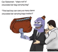 Bad, Chocolate, and Boy: Car Salesman: *slaps roof of  chocolate bar bag carrying bag*  This bad boy can carry so many damn  chocolate bar carrying bags inside it""