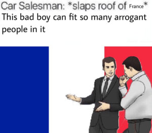 Bad, Arrogant, and France: Car Salesman: *slaps roof of France  This bad boy can fit so many arrogant  people in it je suis une baguette