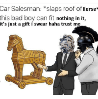 Bad, Tumblr, and Horse: Car Salesman: *slaps roof of Horse*  bad boy can fit nothing in it,  this  it's just a gift i swear haha trust me y
