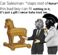 Sinon presenting a gift horse to the goddess Athena outside Troy - c. 1200 BC: Car  Salesman: *slaps roof of Horse*  this bad boy can fit nothing in it,  it's just a gift i swear haha trust me Sinon presenting a gift horse to the goddess Athena outside Troy - c. 1200 BC