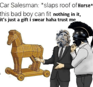 Bad, Dank, and Memes: Car Salesman: *slaps roof of Horse*  this bad boy can fit nothing in it,  it's just a gift i swear haha trust me Trust me please! by Derp_Maz MORE MEMES