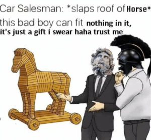 Bad, Dank, and Memes: Car Salesman: *slaps roof ofHorse*  this bad boy can fit nothing in it,  it's just a gift i swear haha trust me  Il Trust me. by cinephile46 MORE MEMES
