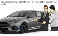Bad, Cars, and Focus: Car salseman: *slaps door of Focus RS This bad boy can drift really  easily  man: 'slaps door of Focus RS