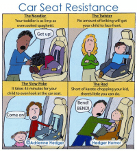 """Deep from the archives: A cartoon about toddlers and car seats. I drew this one six years ago for a book I did called """"The World According to Toddlers."""" Find the book on Amazon if you're looking for a gift idea -- anyone who is living with a toddler will relate and appreciate it! And if you deal with toddlers and car seats, maybe some of these scenarios will look familiar to you...: Car Seat Resistance  The Noodler  The Twister  No amount of bribing will get  Your toddler is as limp as  your child to face front.  overcooked spaghetti.  Get up  The Slow Poke  The Rod  It takes 45 minutes for your  Short of karate-chopping your kid,  child to even look at the car seat.  there's little you can do.  Bend!  BEND!  Come on!  Adrienne Hedger  Hedger Humor Deep from the archives: A cartoon about toddlers and car seats. I drew this one six years ago for a book I did called """"The World According to Toddlers."""" Find the book on Amazon if you're looking for a gift idea -- anyone who is living with a toddler will relate and appreciate it! And if you deal with toddlers and car seats, maybe some of these scenarios will look familiar to you..."""