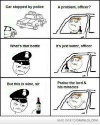 Head, Memes, and Police: Car stopped by police  What's that bottle  But this is wine, sir  A problem, officer?  It's just water, officer  Praise the lord &  his miracles  HEAD OVER TO DAMNLOLCOM Praise the Lord!  http://bit.ly/DailyDose55