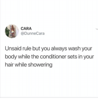 Girl, Hair, and Who: CARA  @DunneCara  Unsaid rule but you always wash your  body while the conditioner sets in your  hair while showering Who else does this?