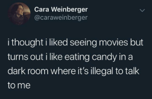 Talk To Me: Cara Weinberger  @caraweinberger  i thought i liked seeing movies but  turns out i like eating candy in a  dark room where it's illegal to talk  to me