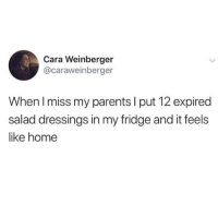 Parents, Home, and Fridge: Cara Weinberger  @caraweinberger  When I miss my parents I put 12 expired  salad dressings in my fridge and it feels  like home