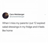 Now we're talkin: Cara Weinberger  @caraweinberger  When I miss my parents I put 12 expired  salad dressings in my fridge and it feels  like home Now we're talkin