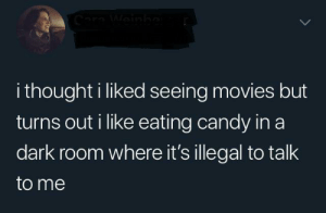 meirl: Cara Weinbo  i thought i liked seeing movies but  turns out i like eating candy in a  dark room where it's illegal to talk  to me meirl