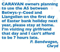 Easter, Memes, and Bank: CARAVAN owners planning  to use the A5 between  Betwys-Y-Coed and  Llangollen on the first day  of Easter bank holiday next  year, please stay at home.  I'm visiting my girlfriend  that day and I can't afford  to be 7 hours late.  P. Bandwagon,  Clwyd