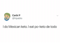 When Latinos do the keto diet.: Carbi P  hipablo  I do Mexican keto. I eat po-keto de todo When Latinos do the keto diet.