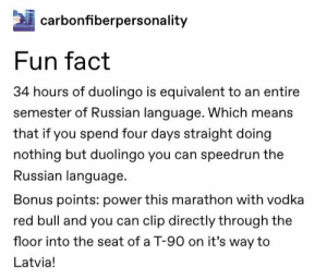 : carbonfiberpersonality  Fun fact  34 hours of duolingo is equivalent to an entire  semester of Russian language. Which means  that if you spend four days straight doing  nothing but duolingo you can speedrun the  Russian language  Bonus points: power this marathon with vodka  red bull and you can clip directly through the  floor into the seat of a T-90 on it's way to  Latvia!