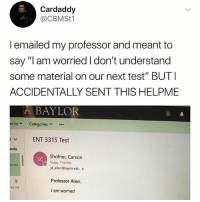 "Memes, Test, and Today: Cardaddy  @CBMSt1  l emailed my professor and meant to  say ""l am worried I don't understand  some material on our next test"" BUTI  ACCIDENTALLY SENT THIS HELPME  BAYLOR  veto﹀ Categories  rENT 3315 Test  enda  Shofner, Carson  Today, 7:50 PM  SC  o  0 PM  jd_allen@baylor.edu  Professor Allen,  I am worried  49 PM It's so hot"